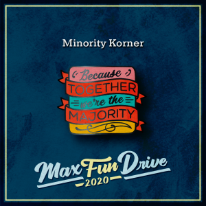 """Minority Korner. A square with pink, blue, and yellow rows with two red ribbons wrapped around it. The pin reads """"Because TOGETHER we're the MAJORITY"""", with the words """"TOGETHER"""" and """"MAJORITY"""" on the red ribbons."""