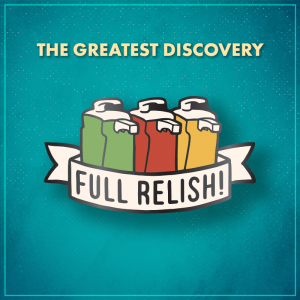 """The Greatest Discovery. A green condiment dispenser, a red dispenser, and a yellow dispenser lined up, with a white ribbon across the bottom that says """"Full relish!"""""""