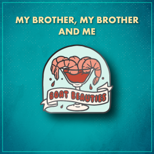 """My Brother, My Brother and Me. A light blue arched shape with a cocktail glass full of cocktail sauce and five pink shrimp around the rim. A white ribbon across the bottom third reads """"Boat beauties"""" in red bubble letters."""