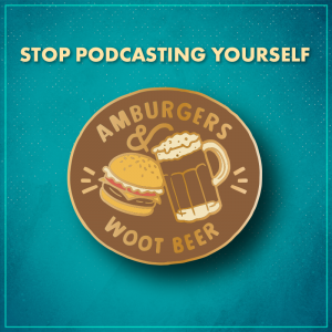 """Stop Podcasting Yourself. A brown circle with a hamburger and a glass mug full of root beer """"cheers""""ing together, with the words """"amburgers &"""" along the top of the circle and """"woot beer"""" along the bottom."""