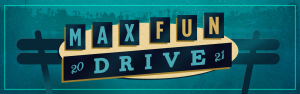 It's the MaxFunDrive! Go to MaximumFun.org/join to support the show!